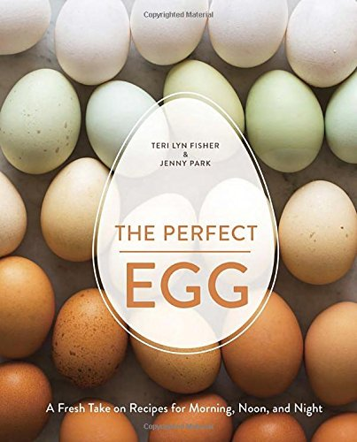 Teri Lyn Fisher The Perfect Egg A Fresh Take On Recipes For Morning Noon And Ni