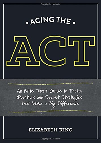 Elizabeth King Acing The Act An Elite Tutor's Guide To Tricky Questions And Se