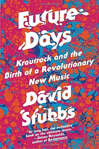 David Stubbs Future Days Krautrock And The Birth Of A Revolutionary New Mu