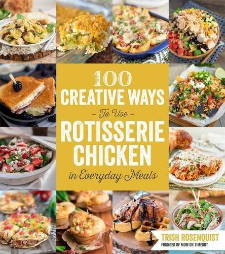 Trish Rosenquist 100 Creative Ways To Use Rotisserie Chicken In Eve