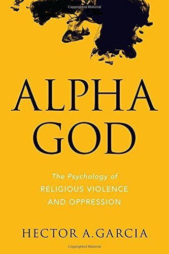 Hector Garcia Alpha God The Psychology Of Religious Violence And Oppressi