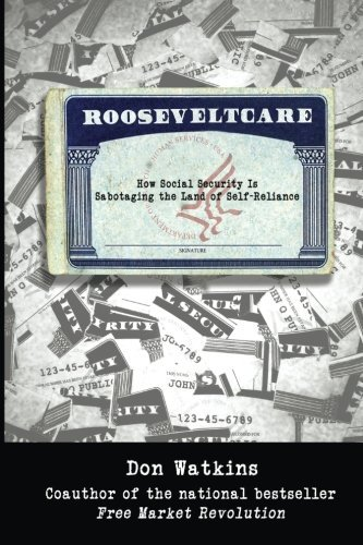 Don Watkins Rooseveltcare How Social Security Is Sabotaging The Land Of Sel