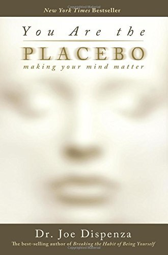 Joe Dispenza You Are The Placebo Making Your Mind Matter