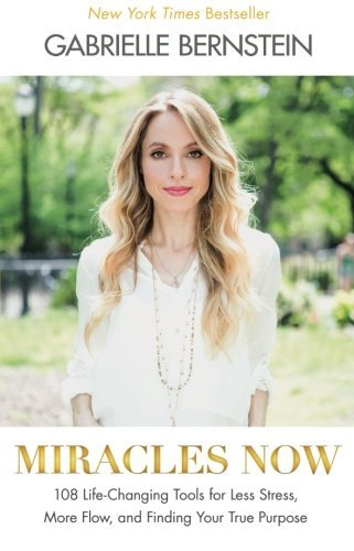 Gabrielle Bernstein Miracles Now 108 Life Changing Tools For Less Stress More Flo