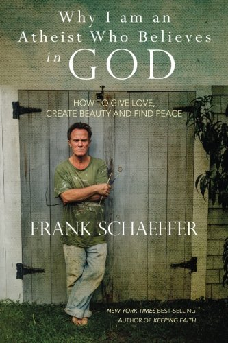 Frank Schaeffer Why I Am An Atheist Who Believes In God How To Give Love Create Beauty And Find Peace