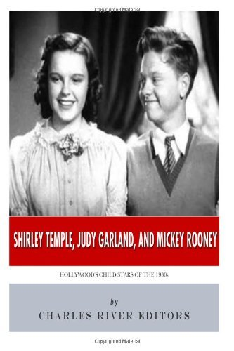 Charles River Editors Shirley Temple Judy Garland And Mickey Rooney Hollywood's Child Stars Of The 1930s