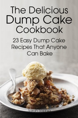 Sarah Sophia The Delicious Dump Cake Cookbook 23 Easy Dump Cakes Recipes That Anyone Can Bake