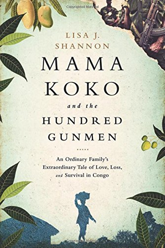 Lisa J. Shannon Mama Koko And The Hundred Gunmen An Ordinary Family's Extraordinary Tale Of Love