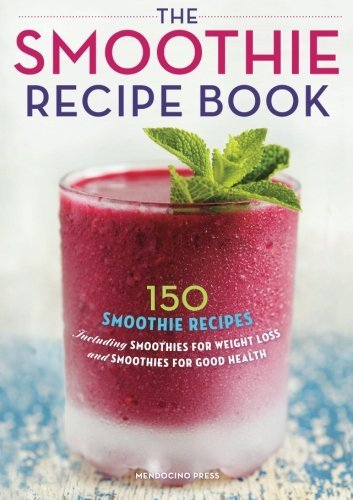 Mendocino Press Smoothie Recipe Book 150 Smoothie Recipes Including Smoothies For Weig