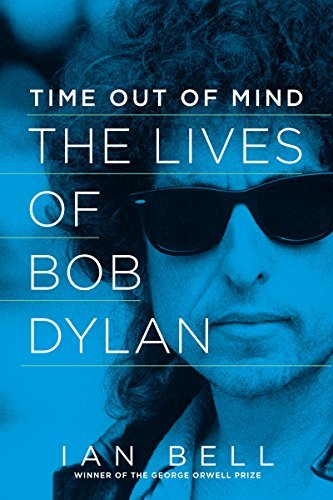 Ian Bell Time Out Of Mind The Lives Of Bob Dylan