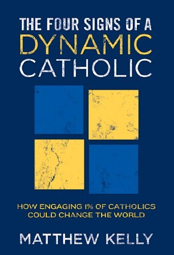 Matthew F. Kelly The Four Signs Of A Dynamic Catholic How Engaging 1% Of Catholics Could Change The Wor