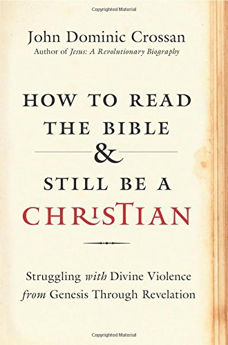 John Dominic Crossan How To Read The Bible And Still Be A Christian Struggling With Divine Violence From Genesis Thro