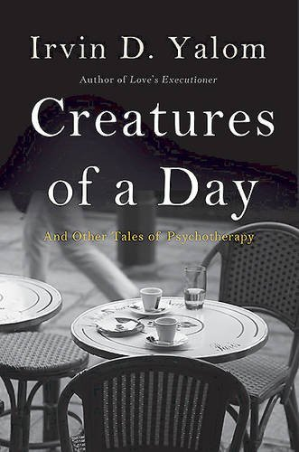 Irvin D. Yalom Creatures Of A Day And Other Tales Of Psychotherapy