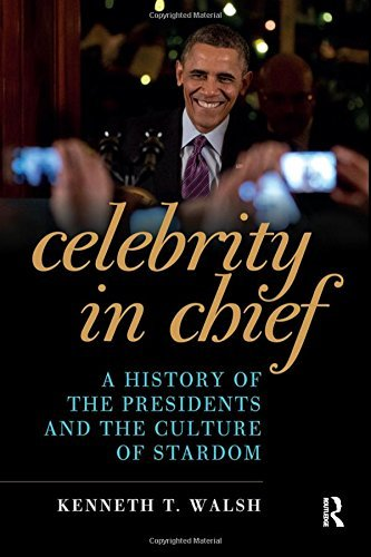 Kenneth T. Walsh Celebrity In Chief A History Of The Presidents And The Culture Of St