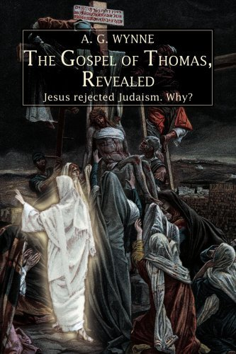 A. G. Wynne The Gospel Of Thomas Revealed Jesus Rejected Judaism. Why?