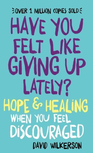 David Wilkerson Have You Felt Like Giving Up Lately? Hope & Healing When You Feel Discouraged