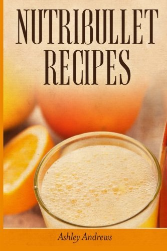 Ashley Andrews Nutribullet Recipes Weight Loss And Smoothie Recipes For Your Nutribu
