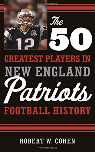 Robert W. Cohen The 50 Greatest Players In New England Patriots Fo