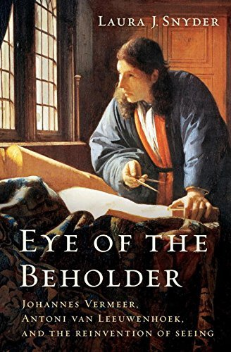 Laura J. Snyder Eye Of The Beholder Johannes Vermeer Antoni Van Leeuwenhoek And The