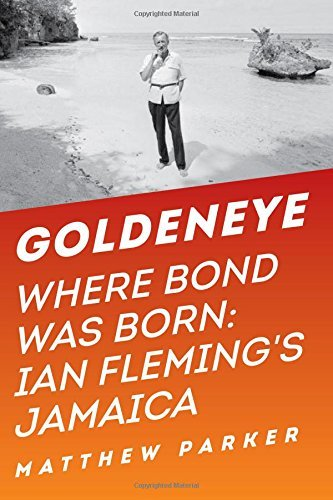 Matthew Parker Goldeneye Where Bond Was Born Ian Fleming's Jamaica