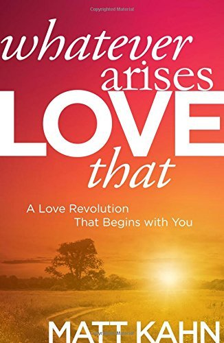 Matt Kahn Whatever Arises Love That A Love Revolution That Begins With You