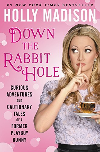 Holly Madison Down The Rabbit Hole Curious Adventures And Cautionary Tales Of A Former Playboy Bunny