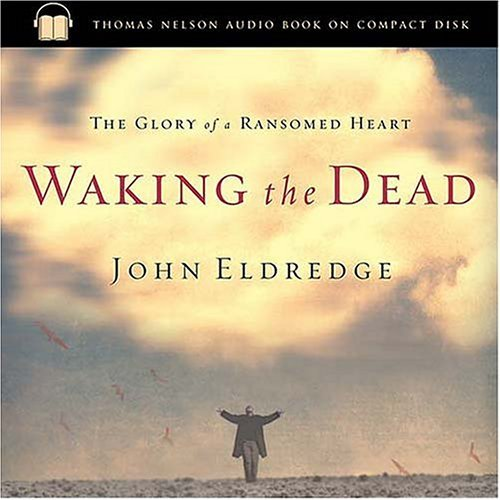 John Eldredge Waking The Dead The Glory Of A Heart Fully Alive Abridged