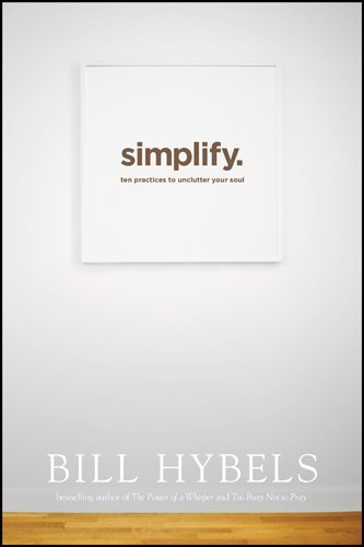 Bill Hybels Simplify Ten Practices To Unclutter Your Soul