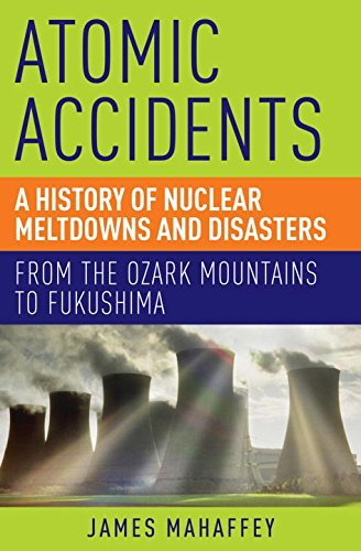 James Mahaffey Atomic Accidents A History Of Nuclear Meltdowns And Disasters Fro