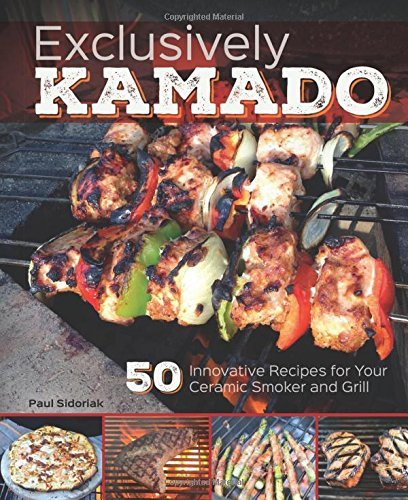 Paul Sidoriak Exclusively Kamado 50 Innovative Recipes For Your Ceramic Smoker And