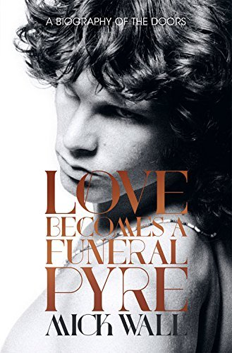 Mick Wall Love Becomes A Funeral Pyre A Biography Of The Doors