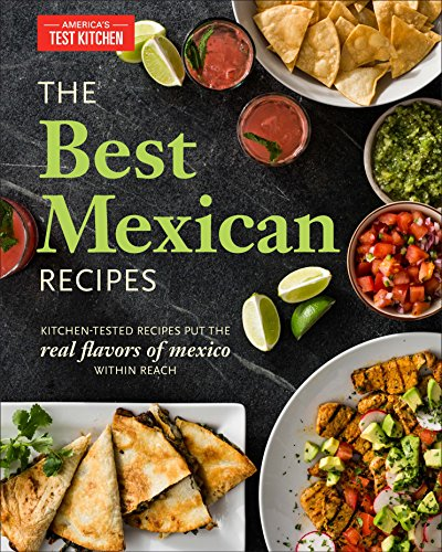 America's Test Kitchen Best Mexican Recipes Kitchen Tested Recipes Put The Real Flavors Of Me