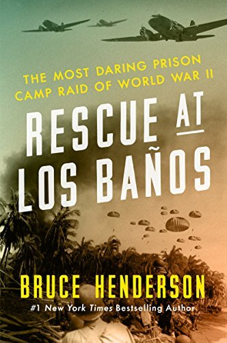 Bruce Henderson Rescue At Los Banos The Most Daring Prison Camp Raid Of World War Ii