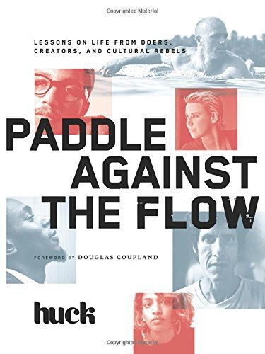 Huck Magazine Paddle Against The Flow Lessons On Life From Doers Creators And Cultura