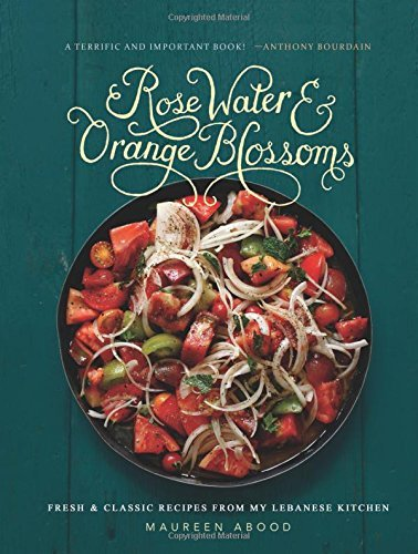 Maureen Abood Rose Water And Orange Blossoms Fresh & Classic Recipes From My Lebanese Kitchen