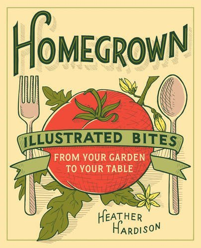 Heather Hardison Homegrown Illustrated Bites From Your Garden To Your Table