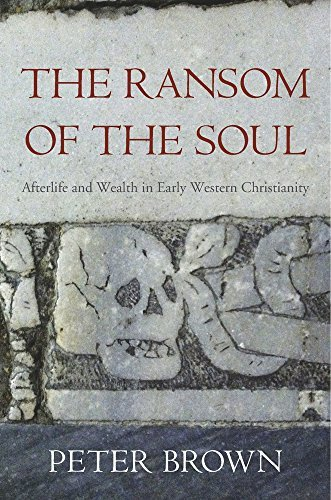 Peter Brown The Ransom Of The Soul Afterlife And Wealth In Early Western Christianit