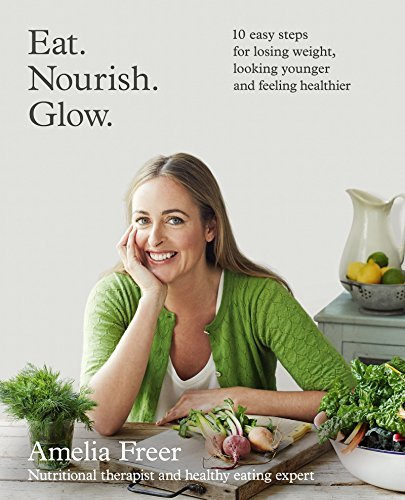 Amelia Freer Eat. Nourish. Glow 10 Easy Steps For Losing Weight Looking Younger