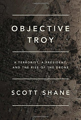 Scott Shane Objective Troy A Terrorist A President And The Rise Of The Dro