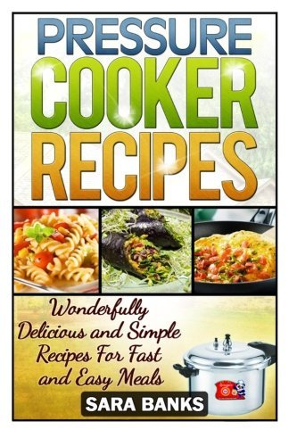 Sara Banks Pressure Cooker Recipes Wonderfully Delicious And Simple Recipes For Fast