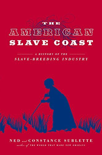 Ned Sublette The American Slave Coast A History Of The Slave Breeding Industry