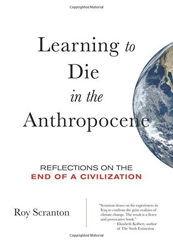 Roy Scranton Learning To Die In The Anthropocene Reflections On The End Of A Civilization