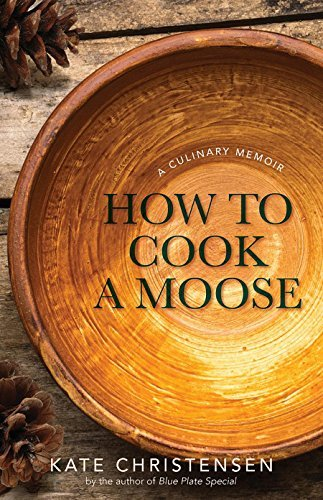 Kate Christensen How To Cook A Moose A Culinary Memoir