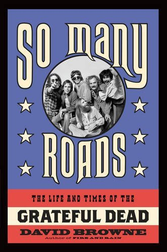 David Browne So Many Roads The Life And Times Of The Grateful Dead