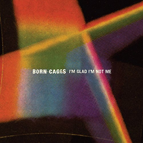 Born Cages I'm Glad I'm Not Me