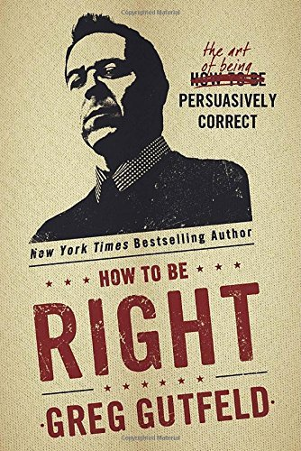 Greg Gutfeld How To Be Right The Art Of Being Persuasively Correct