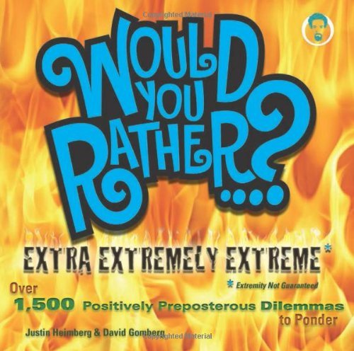 Justin Heimberg Would You Rather...? Extra Extremely Extreme Over 1 500 Positively Preposterous Dilemmas To Po