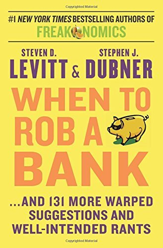 Steven D. Levitt When To Rob A Bank ...And 131 More Warped Suggestions And Well Inten