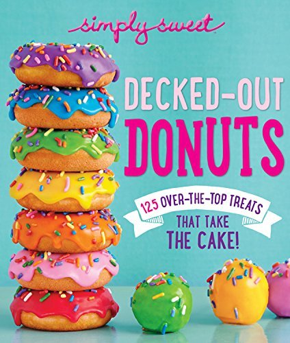 The Editors Of Simply Sweet Simply Sweet Decked Out Donuts 125 Over The Top Treats That Take The Cake!