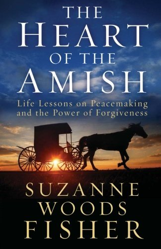 Suzanne Woods Fisher The Heart Of The Amish Life Lessons On Peacemaking And The Power Of Forg